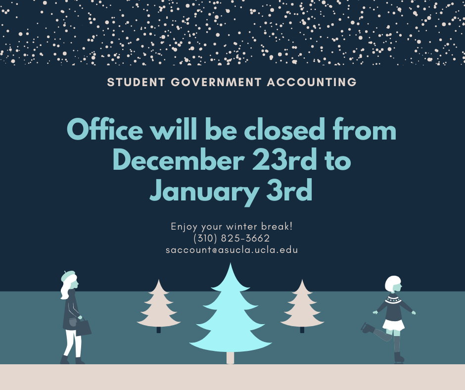 Student Government Accounting: Office will be closed from December 23rd to January 3rd. Enjoy your winter break! (310) 825-3662 saccount@asucla.ucla.edu