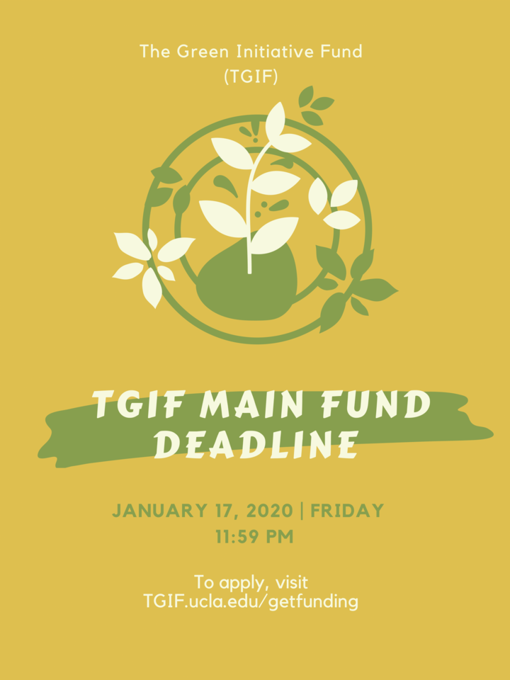 The Green Initiative Fund (TGIF) Main Fund deadline is on Friday, January 17th, 2020 at 11:59 PM. To apply, visit TGIF.ucla.edu/getfunding
